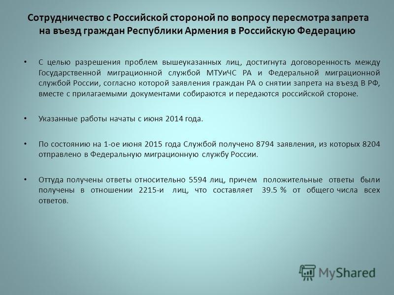 Сотрудничество с Российской стороной по вопросу пересмотра запрета на въезд граждан Республики Армения в Российскую Федерацию С целью разрешения проблем вышеуказанных лиц, достигнута договоренность между Государственной миграционной службой МТУиЧС РА