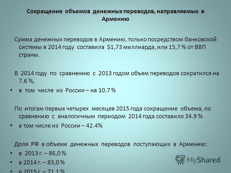 Сокращение объемов денежных переводов, направляемых в Армению Сумма денежных переводов в Армению, только посредством банковской системы в 2014 году составила $1,73 миллиарда, или 15,7 % от ВВП страны. В 2014 году по сравнению с 2013 годом объем перев