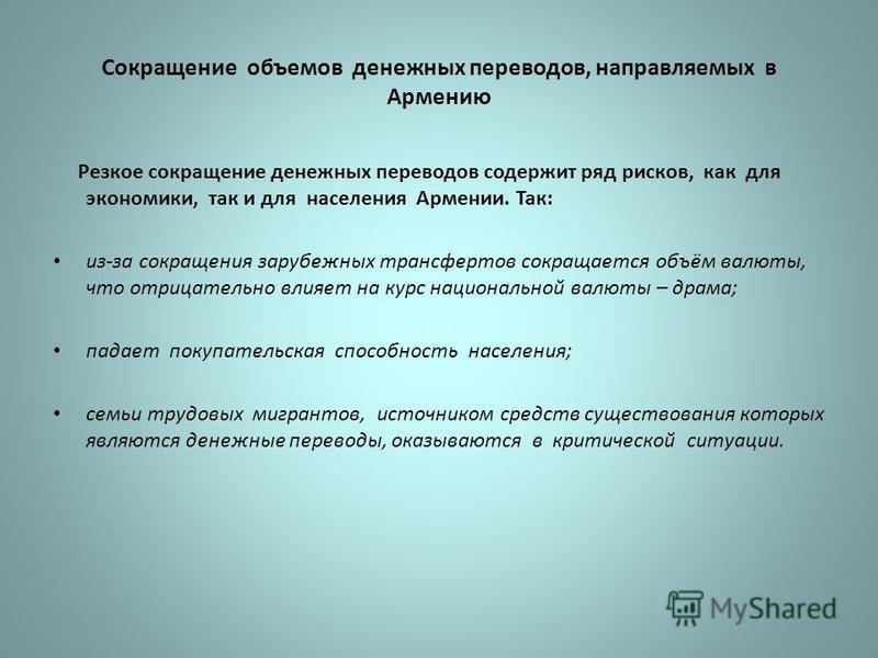 Сокращение объемов денежных переводов, направляемых в Армению Резкое сокращение денежных переводов содержит ряд рисков, как для экономики, так и для населения Армении. Так: из-за сокращения зарубежных трансфертов сокращается объём валюты, что отрицат