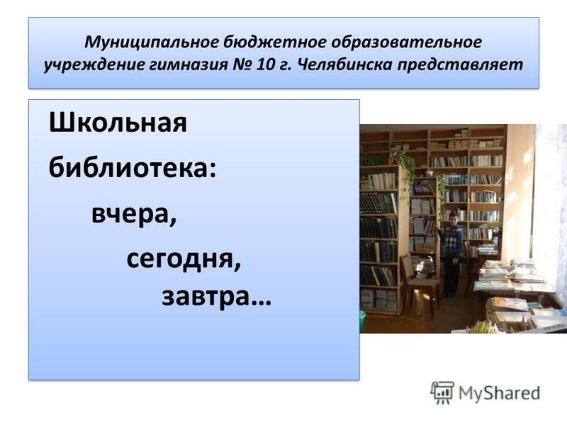 Муниципальное бюджетное образовательное учреждение гимназия 10 г. Челябинска представляет Школьная библиотека: вчера, сегодня, завтра… Школьная библиотека: вчера, сегодня, завтра…