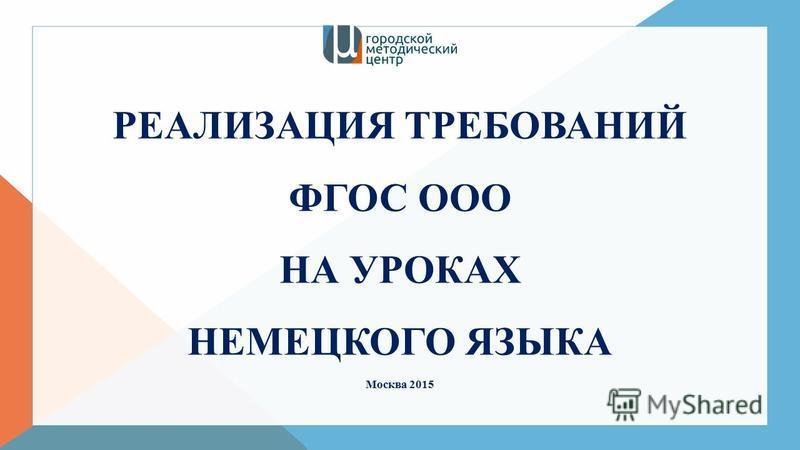 РЕАЛИЗАЦИЯ ТРЕБОВАНИЙ ФГОС ООО НА УРОКАХ НЕМЕЦКОГО ЯЗЫКА Москва 2015