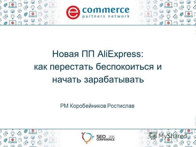 Новая ПП AliExpress: как перестать беспокоиться и начать зарабатывать PM Коробейников Ростислав