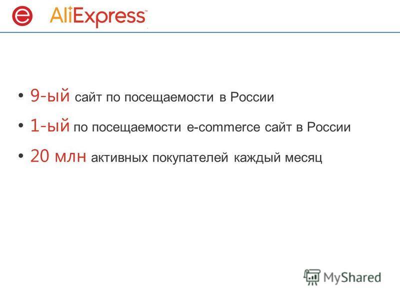 9-ый сайт по посещаемости в России 1-ый по посещаемости e-commerce сайт в России 20 млн активных покупателей каждый месяц