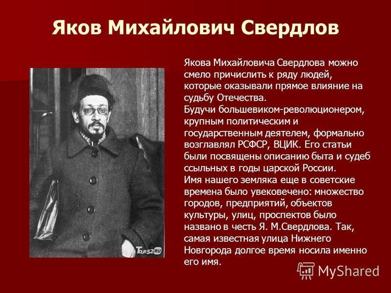 Яков Михайлович Свердлов Якова Михайловича Свердлова можно смело причислить к ряду людей, которые оказывали прямое влияние на судьбу Отечества. Будучи большевиком-революционером, крупным политическим и государственным деятелем, формально возглавлял Р
