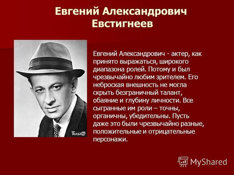 Евгений Александрович Евстигнеев Евгений Александрович - актер, как принято выражаться, широкого диапазона ролей. Потому и был чрезвычайно любим зрителем. Его неброская внешность не могла скрыть безграничный талант, обаяние и глубину личности. Все сы