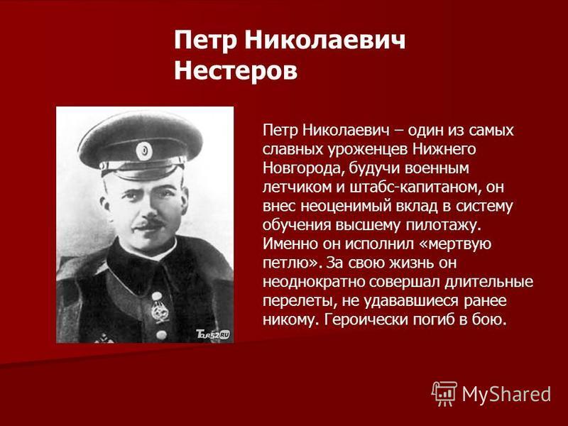 Петр Николаевич Нестеров Петр Николаевич – один из самых славных уроженцев Нижнего Новгорода, будучи военным летчиком и штабс-капитаном, он внес неоценимый вклад в систему обучения высшему пилотажу. Именно он исполнил «мертвую петлю». За свою жизнь о