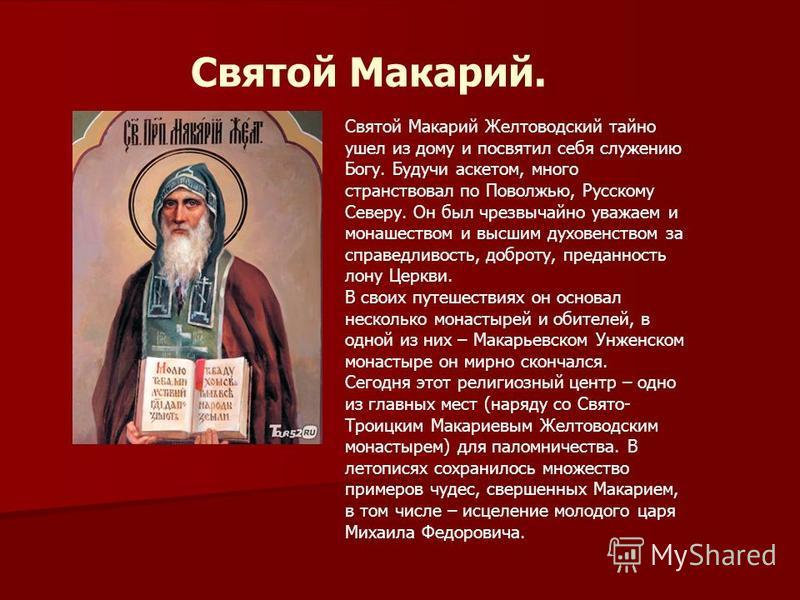 Святой Макарий. Святой Макарий Желтоводский тайно ушел из дому и посвятил себя служению Богу. Будучи аскетом, много странствовал по Поволжью, Русскому Северу. Он был чрезвычайно уважаем и монашеством и высшим духовенством за справедливость, доброту,