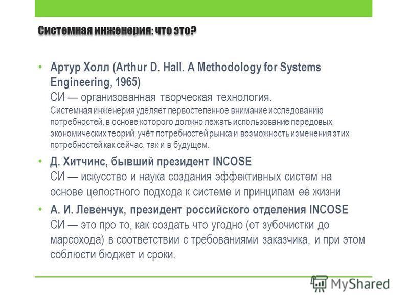 Системная инженерия: что это? Артур Холл (Arthur D. Hall. A Methodology for Systems Engineering, 1965) СИ организованная творческая технология. Системная инженерия уделяет первостепенное внимание исследованию потребностей, в основе которого должно ле