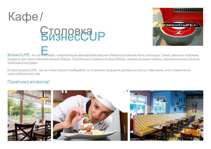 Кафе/ Столовка БизнесCUP E БизнесCUPE - это уютное кафе, предлагающая арендаторам вкусное сбалансированное меню, используя только свежие и полезные продукты для приготовления каждого блюда. Питательные первые и вторые блюда, свежие овощные салаты, св