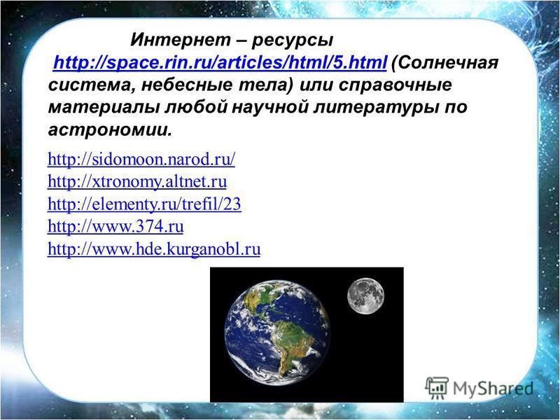 Интернет – ресурсы http://space.rin.ru/articles/html/5. html (Солнечнаяhttp://space.rin.ru/articles/html/5. html система, небесные тела) или справочные материалы любой научной литературы по астрономии. http://sidomoon.narod.ru/ http://xtronomy.altnet