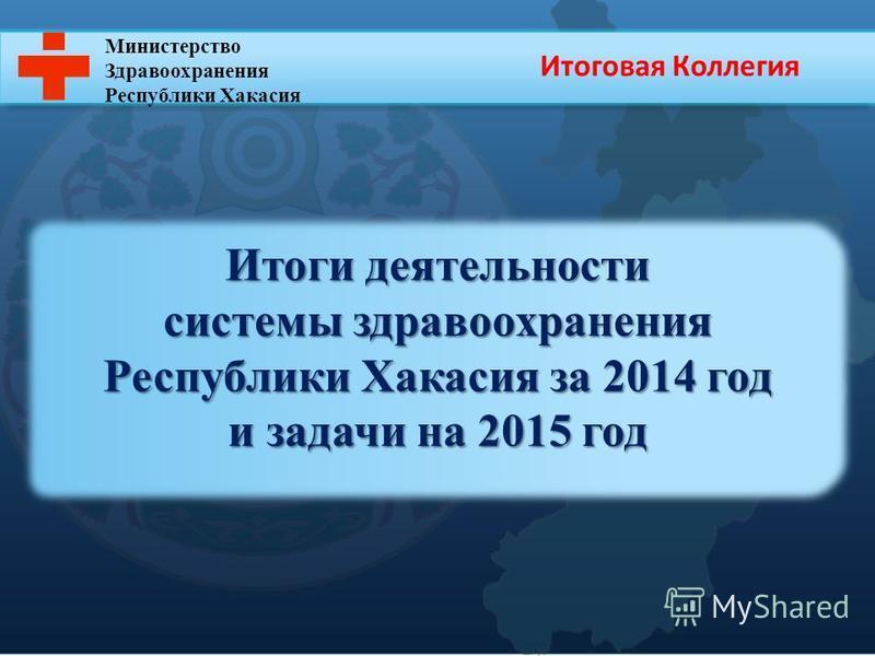 Министерство Здравоохранения Республики Хакасия Итоги деятельности системы здравоохранения Республики Хакасия за 2014 год и задачи на 2015 год Итоговая Коллегия