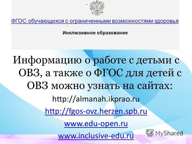 Информацию о работе с детьми с ОВЗ, а также о ФГОС для детей с ОВЗ можно узнать на сайтах: http://almanah.ikprao.ru http://fgos-ovz.herzen.spb.ru www.edu-open.ru www.inclusive-edu.ru ФГОС обучающихся с ограниченными возможностями здоровья Инклюзивное