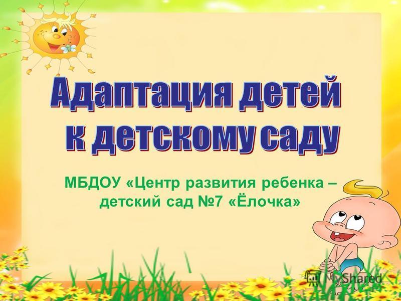 МБДОУ «Центр развития ребенка – детский сад 7 «Ёлочка»