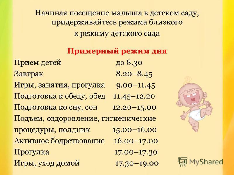 Начиная посещение малыша в детском саду, придерживайтесь режима близкого к режиму детского сада Примерный режим дня Прием детей до 8.30 Завтрак 8.20–8.45 Игры, занятия, прогулка 9.00–11.45 Подготовка к обеду, обед 11.45–12.20 Подготовка ко сну, сон 1