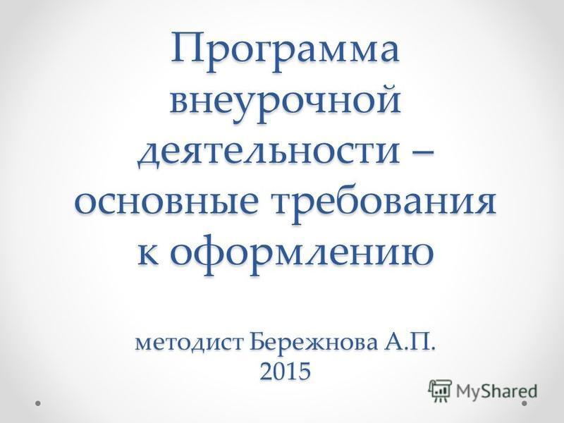 Программа внеурочной деятельности – основные требования к оформлению методист Бережнова А.П. 2015