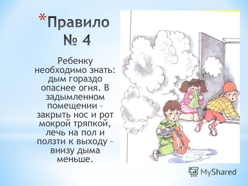 Ребенку необходимо знать: дым гораздо опаснее огня. В задымленном помещении – закрыть нос и рот мокрой тряпкой, лечь на пол и ползти к выходу – внизу дыма меньше.