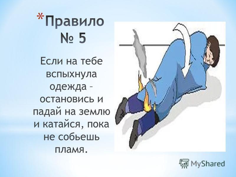 Если на тебе вспыхнула одежда – остановись и падай на землю и катайся, пока не собьешь пламя.