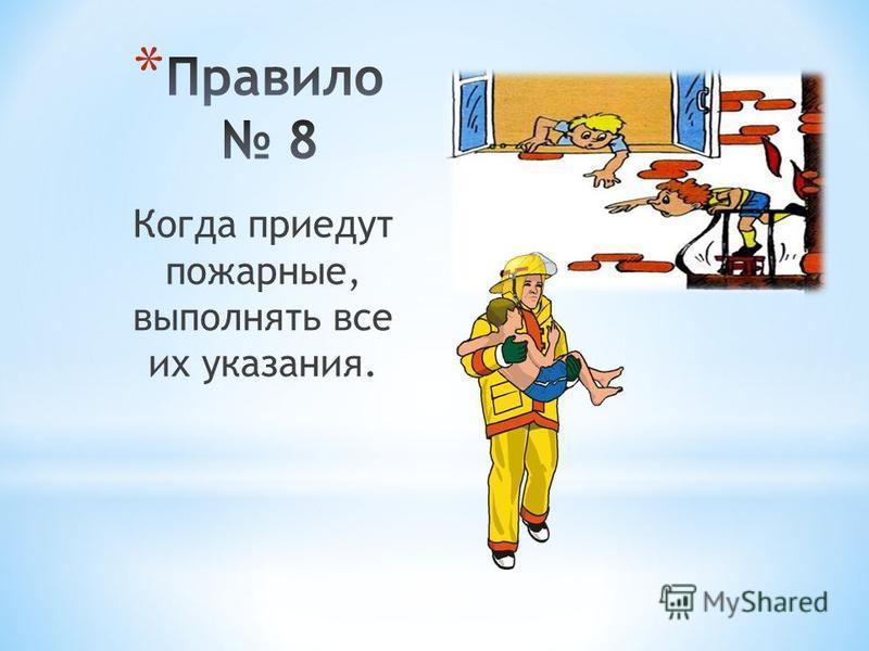 Когда приедут пожарные, выполнять все их указания.