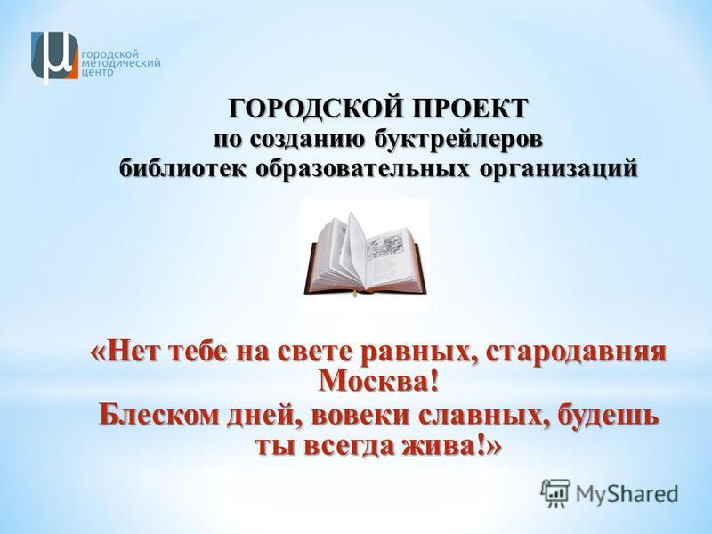 ГОРОДСКОЙ ПРОЕКТ по созданию бук трейлеров библиотек образовательных организаций «Нет тебе на свете равных, стародавняя Москва! Блеском дней, вовеки славных, будешь ты всегда жива!»
