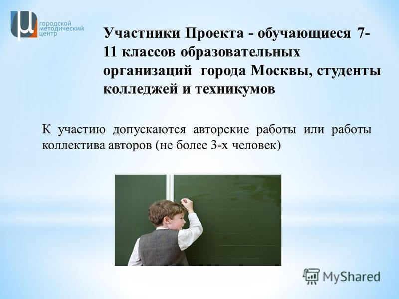 К участию допускаются авторские работы или работы коллектива авторов (не более 3-х человек) Участники Проекта - обучающиеся 7- 11 классов образовательных организаций города Москвы, студенты колледжей и техникумов