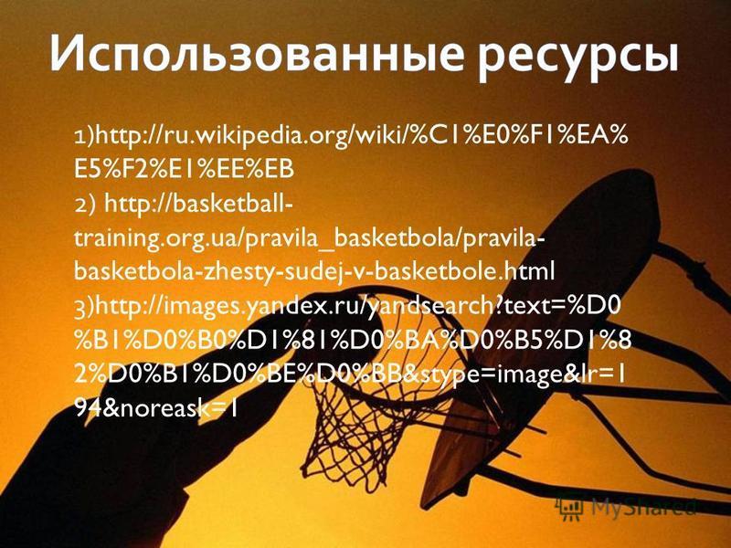 1)http://ru.wikipedia.org/wiki/%C1%E0%F1%EA% E5%F2%E1%EE%EB 2) http://basketball- training.org.ua/pravila_basketbola/pravila- basketbola-zhesty-sudej-v-basketbole.html 3)http://images.yandex.ru/yandsearch?text=%D0 %B1%D0%B0%D1%81%D0%BA%D0%B5%D1%8 2%D