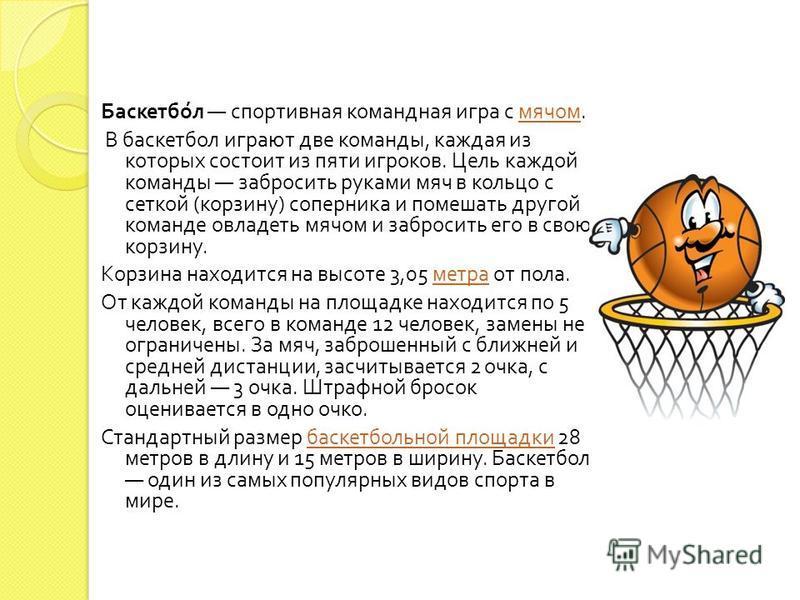 Баскетбол спортивная командная игра с мячом. мячом В баскетбол играют две команды, каждая из которых состоит из пяти игроков. Цель каждой команды забросить руками мяч в кольцо с сеткой ( корзину ) соперника и помешать другой команде овладеть мячом и