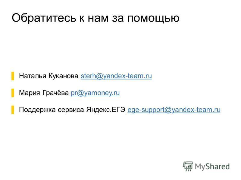 Обратитесь к нам за помощью Наталья Куканова sterh@yandex-team.rusterh@yandex-team.ru Мария Грачёва pr@yamoney.rupr@yamoney.ru Поддержка сервиса Яндекс.ЕГЭ ege-support@yandex-team.ruege-support@yandex-team.ru