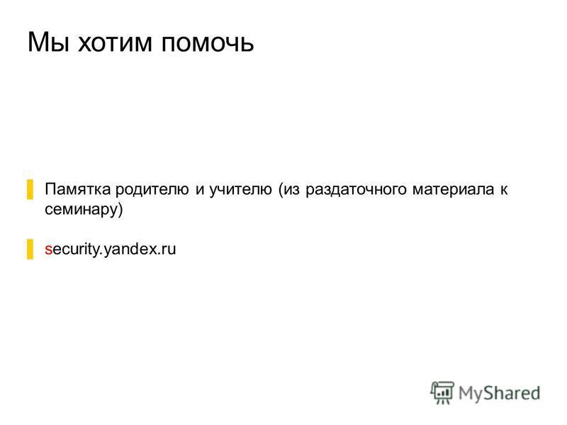 Мы хотим помочь Памятка родителю и учителю (из раздаточного материала к семинару) security.yandex.ru