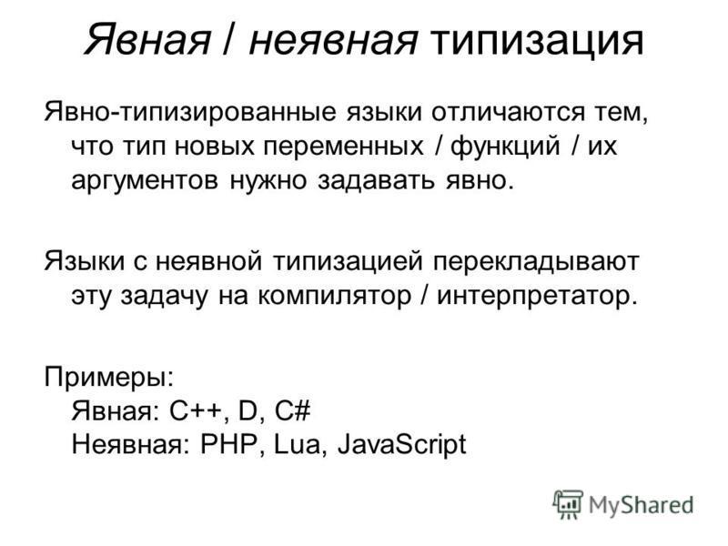 Явная / неявная типизация Явно-типизированные языки отличаются тем, что тип новых переменных / функций / их аргументов нужно задавать явно. Языки с неявной типизацией перекладывают эту задачу на компилятор / интерпретатор. Примеры: Явная: C++, D, C#
