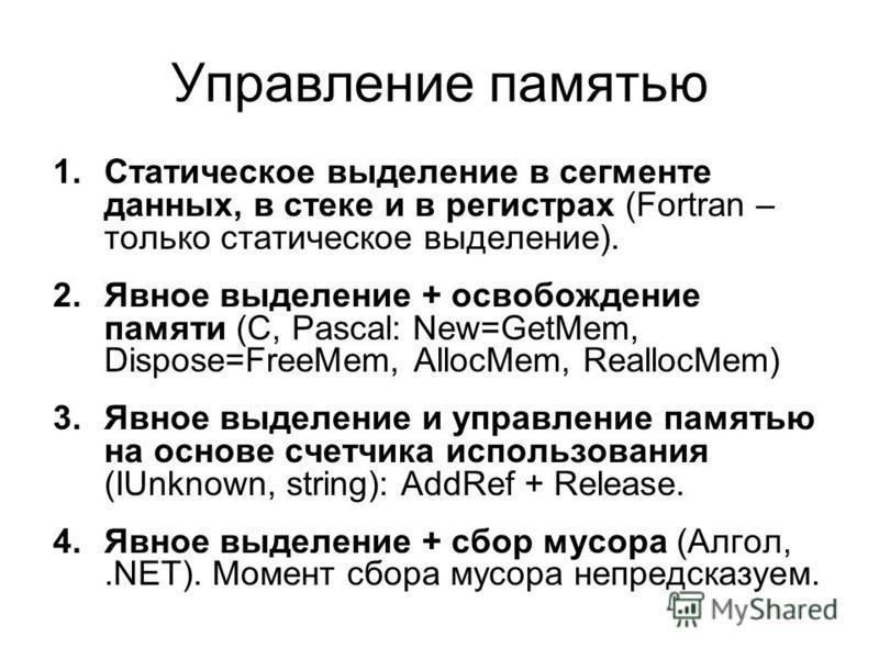 Управление памятью 1. Статическое выделение в сегменте данных, в стеке и в регистрах (Fortran – только статическое выделение). 2. Явное выделение + освобождение памяти (C, Pascal: New=GetMem, Dispose=FreeMem, AllocMem, ReallocMem) 3. Явное выделение