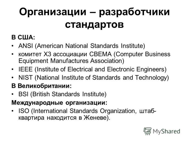 Организации – разработчики стандартов В США: ANSI (American National Standards Institute) комитет X3 ассоциации CBEMA (Computer Business Equipment Manufactures Association) IEEE (Institute of Electrical and Electronic Engineers) NIST (National Instit
