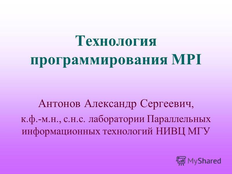 Технология программирования MPI Антонов Александр Сергеевич, к.ф.-м.н., с.н.с. лаборатории Параллельных информационных технологий НИВЦ МГУ