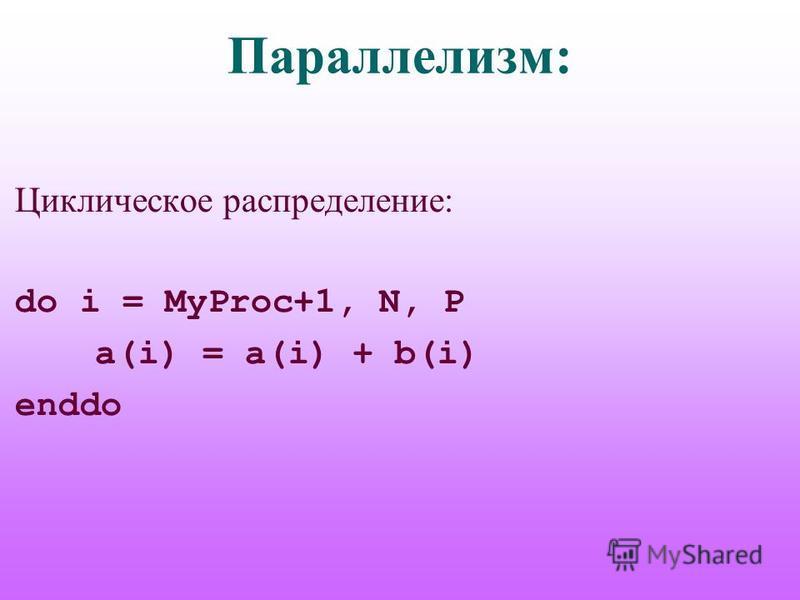 Параллелизм: Циклическое распределение: do i = MyProc+1, N, P a(i) = a(i) + b(i) enddo