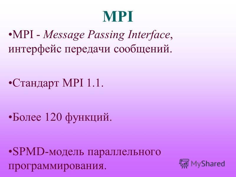 MPI MPI - Message Passing Interface, интерфейс передачи сообщений. Стандарт MPI 1.1. Более 120 функций. SPMD-модель параллельного программирования.