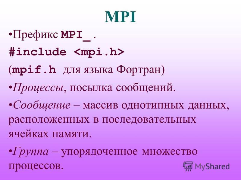 MPI Префикс MPI_. #include ( mpif.h для языка Фортран) Процессы, посылка сообщений. Сообщение – массив однотипных данных, расположенных в последовательных ячейках памяти. Группа – упорядоченное множество процессов.
