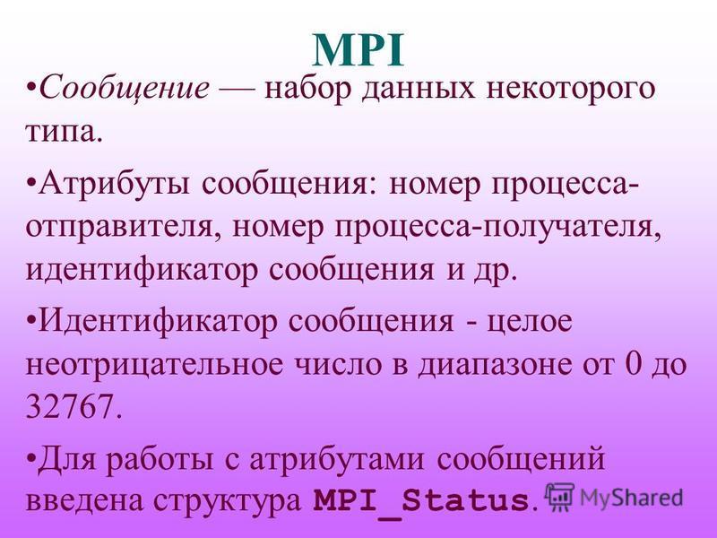 MPI Сообщение набор данных некоторого типа. Атрибуты сообщения: номер процесса- отправителя, номер процесса-получателя, идентификатор сообщения и др. Идентификатор сообщения - целое неотрицательное число в диапазоне от 0 до 32767. Для работы с атрибу