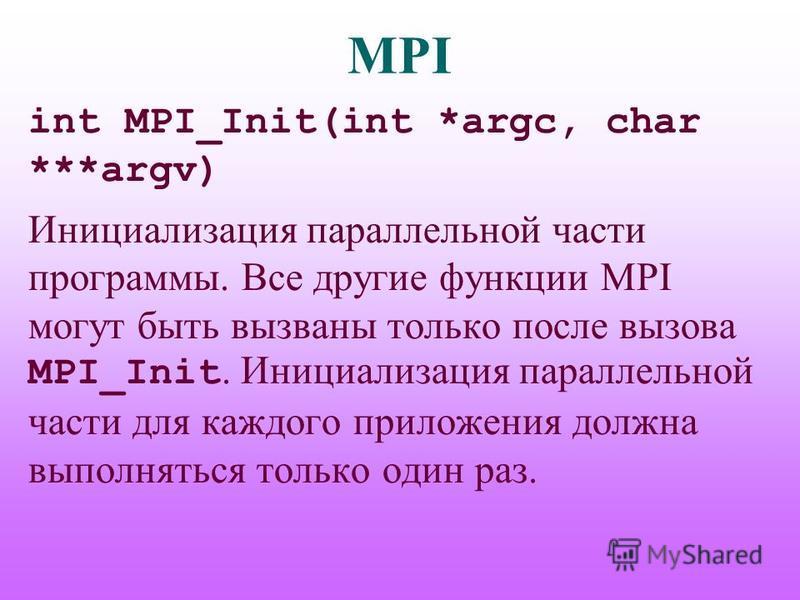 MPI int MPI_Init(int *argc, char ***argv) Инициализация параллельной части программы. Все другие функции MPI могут быть вызваны только после вызова MPI_Init. Инициализация параллельной части для каждого приложения должна выполняться только один раз.