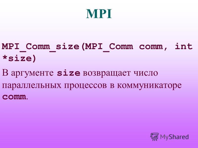 MPI MPI_Comm_size(MPI_Comm comm, int *size) В аргументе size возвращает число параллельных процессов в коммуникаторе comm.