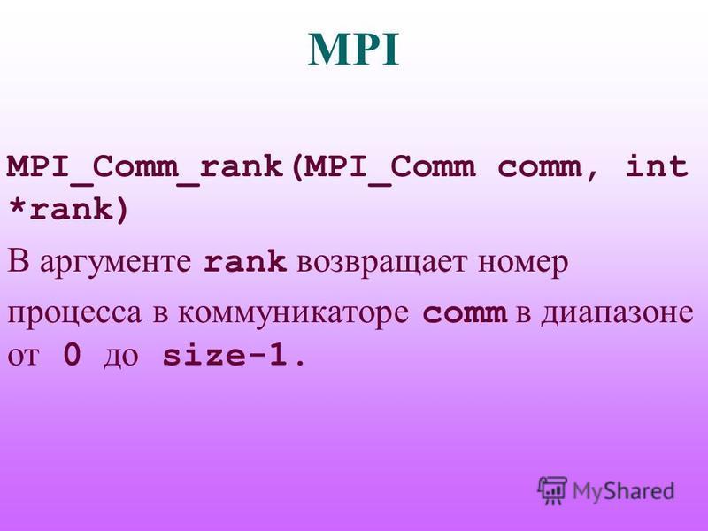 MPI MPI_Comm_rank(MPI_Comm comm, int *rank) В аргументе rank возвращает номер процесса в коммуникаторе comm в диапазоне от 0 до size-1.