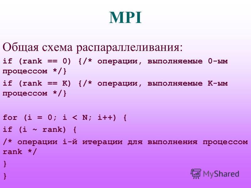 MPI Общая схема распараллеливания: if (rank == 0) {/* операции, выполняемые 0-им процессом */} if (rank == K) {/* операции, выполняемые K-им процессом */} for (i = 0; i < N; i++) { if (i ~ rank) { /* операции i-й итерации для выполнения процессом ran
