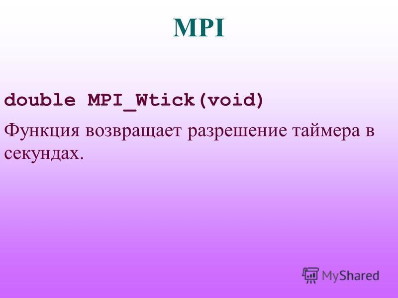 MPI double MPI_Wtick(void) Функция возвращает разрешение таймера в секундах.