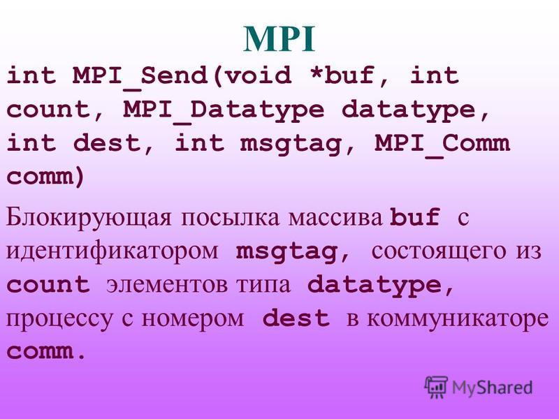MPI int MPI_Send(void *buf, int count, MPI_Datatype datatype, int dest, int msgtag, MPI_Comm comm) Блокирующая посылка массива buf с идентификатором msgtag, состоящего из count элементов типа datatype, процессу с номером dest в коммуникаторе comm.