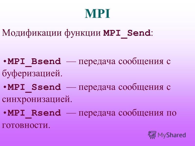 MPI Модификации функции MPI_Send : MPI_Bsend передача сообщения с буферизацией. MPI_Ssend передача сообщения с синхронизацией. MPI_Rsend передача сообщения по готовности.