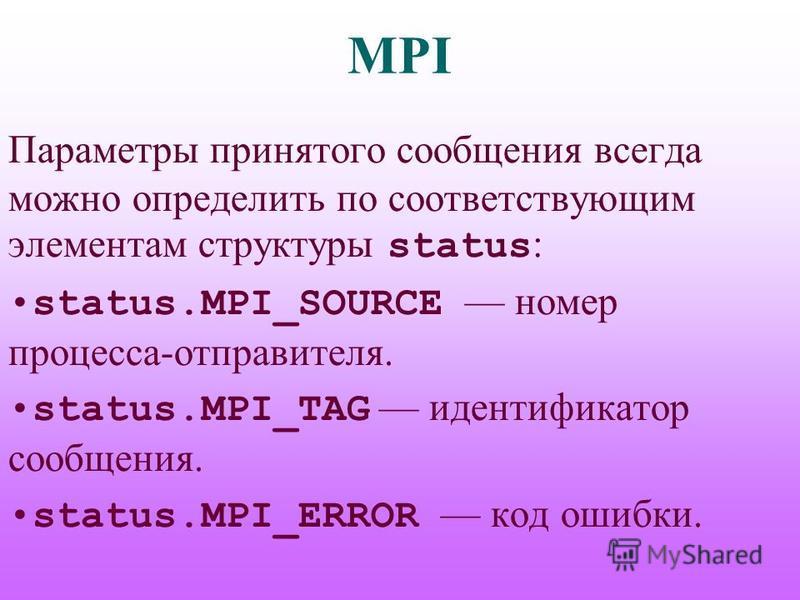 MPI Параметры принятого сообщения всегда можно определить по соответствующим элементам структуры status : status.MPI_SOURCE номер процесса-отправителя. status.MPI_TAG идентификатор сообщения. status.MPI_ERROR код ошибки.