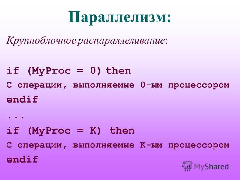 Параллелизм: Крупноблочное распараллеливание: if (MyProc = 0) then C операции, выполняемые 0-им процессором endif... if (MyProc = K) then C операции, выполняемые K-им процессором endif