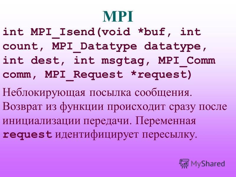 MPI int MPI_Isend(void *buf, int count, MPI_Datatype datatype, int dest, int msgtag, MPI_Comm comm, MPI_Request *request) Неблокирующая посылка сообщения. Возврат из функции происходит сразу после инициализации передачи. Переменная request идентифици