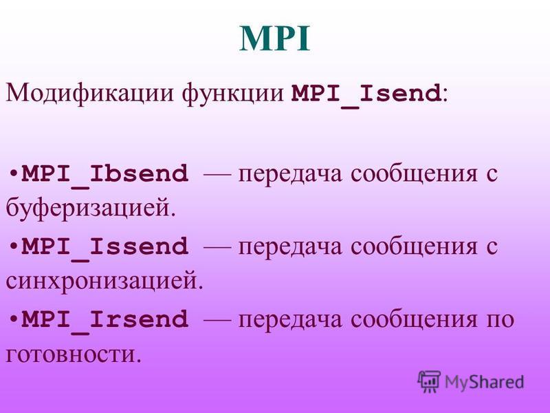 MPI Модификации функции MPI_Isend : MPI_Ibsend передача сообщения с буферизацией. MPI_Issend передача сообщения с синхронизацией. MPI_Irsend передача сообщения по готовности.