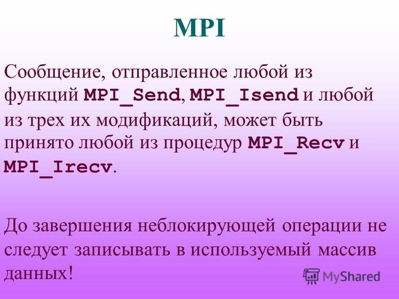 MPI Сообщение, отправленное любой из функций MPI_Send, MPI_Isend и любой из трех их модификаций, может быть принято любой из процедур MPI_Recv и MPI_Irecv. До завершения неблокирующей операции не следует записывать в используемый массив данных!