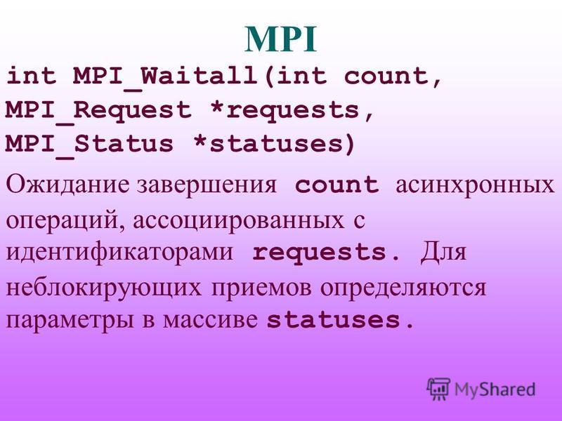 MPI int MPI_Waitall(int count, MPI_Request *requests, MPI_Status *statuses) Ожидание завершения count асинхронных операций, ассоциированных с идентификаторами requests. Для неблокирующих приемов определяются параметры в массиве statuses.