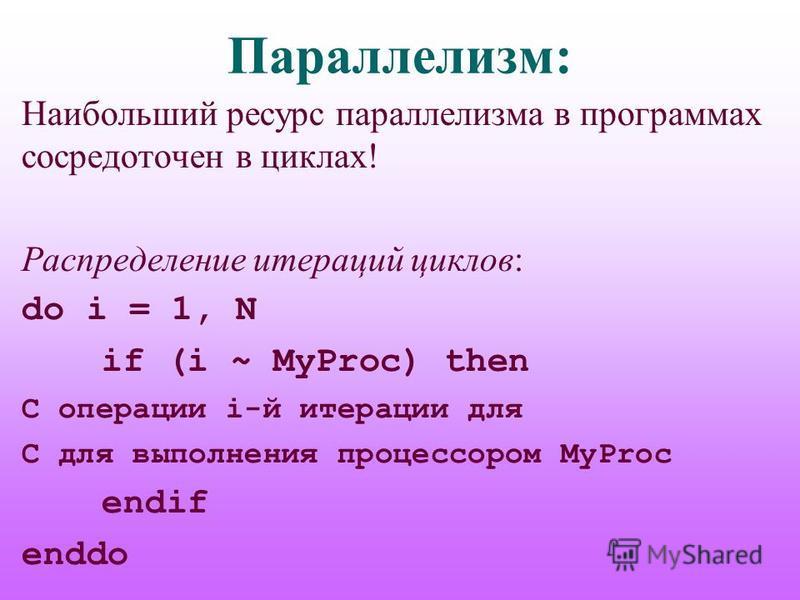Параллелизм: Наибольший ресурс параллелизма в программах сосредоточен в циклах! Распределение итераций циклов: do i = 1, N if (i ~ MyProc) then C операции i-й итерации для C для выполнения процессором MyProc endif enddo